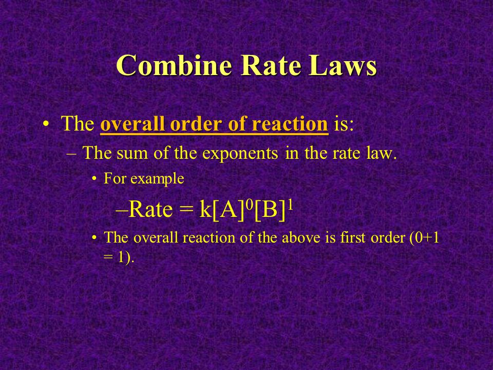 Combine Rate Laws Rate = k[A]0[B]1 The overall order of reaction is:
